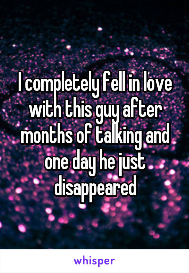 I completely fell in love with this guy after months of talking and one day he just disappeared