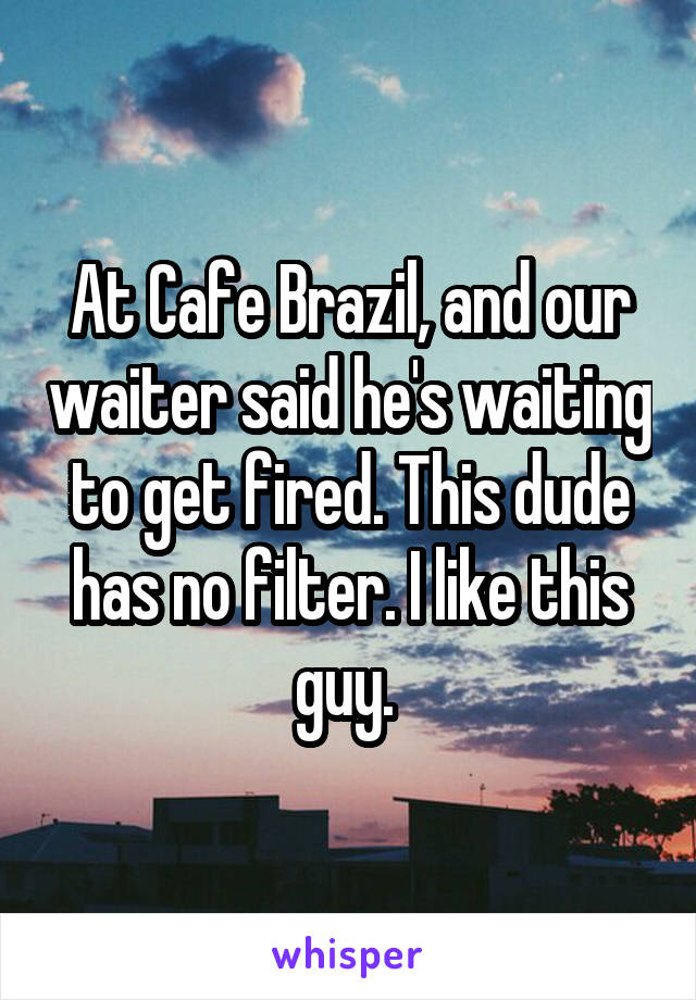 At Cafe Brazil, and our waiter said he's waiting to get fired. This dude has no filter. I like this guy.