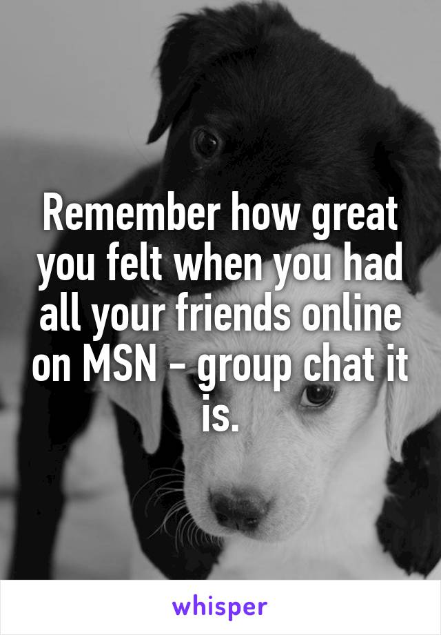 Remember how great you felt when you had all your friends online on MSN - group chat it is.