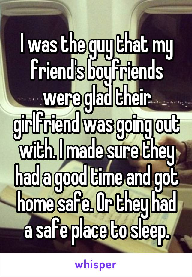 I was the guy that my friend's boyfriends were glad their girlfriend was going out with. I made sure they had a good time and got home safe. Or they had a safe place to sleep.