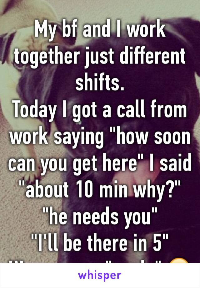 "My bf and I work together just different shifts.  Today I got a call from work saying ""how soon can you get here"" I said ""about 10 min why?""  ""he needs you""  ""I'll be there in 5"" We are now ""goals"" 😂"