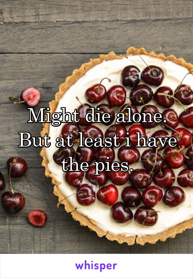 Might die alone. But at least i have the pies.