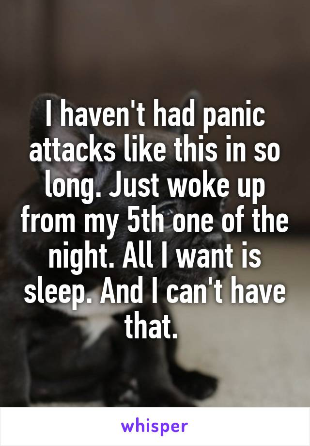 I haven't had panic attacks like this in so long. Just woke up from my 5th one of the night. All I want is sleep. And I can't have that.