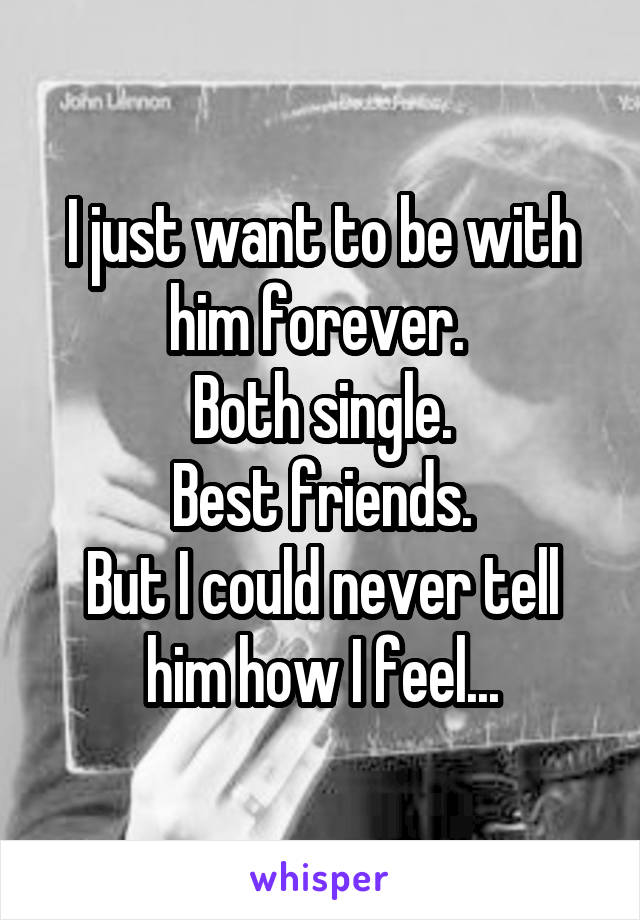 I just want to be with him forever.  Both single. Best friends. But I could never tell him how I feel...