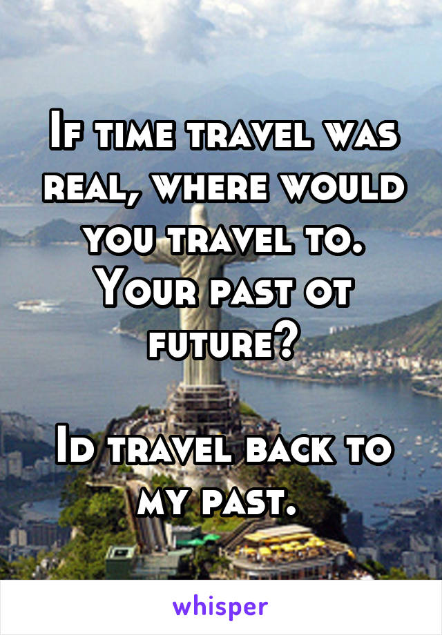 If time travel was real, where would you travel to. Your past ot future?  Id travel back to my past.