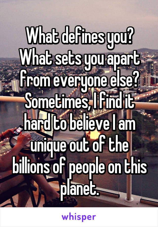 What defines you? What sets you apart from everyone else? Sometimes, I find it hard to believe I am unique out of the billions of people on this planet.