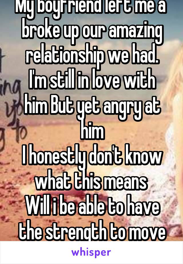 My boyfriend left me a  broke up our amazing relationship we had. I'm still in love with him But yet angry at him I honestly don't know what this means  Will i be able to have the strength to move on