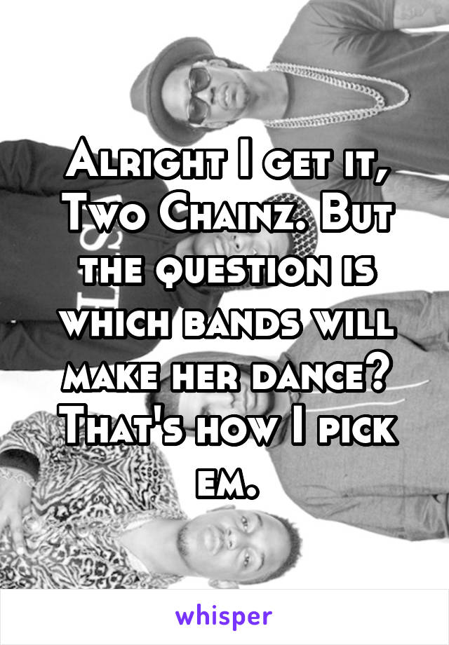 Alright I get it, Two Chainz. But the question is which bands will make her dance? That's how I pick em.