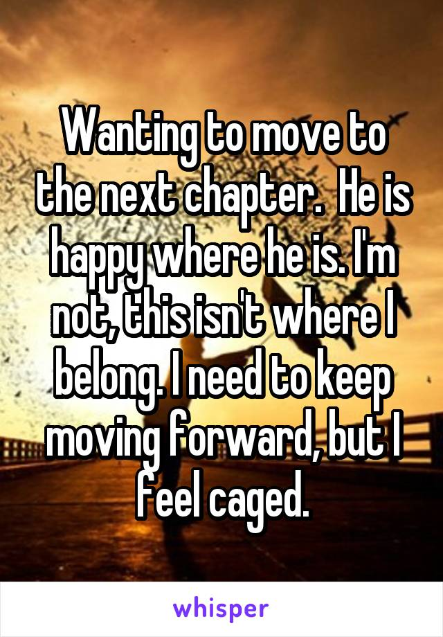 Wanting to move to the next chapter.  He is happy where he is. I'm not, this isn't where I belong. I need to keep moving forward, but I feel caged.