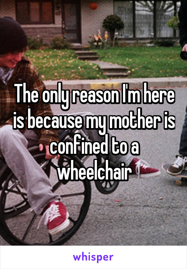 The only reason I'm here is because my mother is confined to a wheelchair