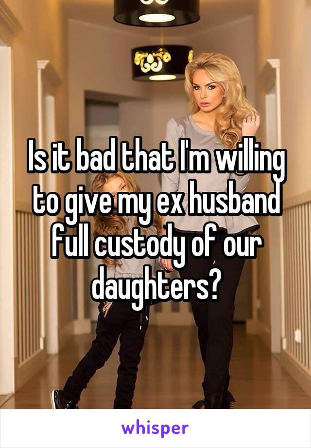 Is it bad that I'm willing to give my ex husband full custody of our daughters?