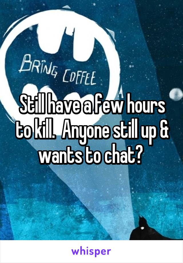 Still have a few hours to kill.  Anyone still up & wants to chat?