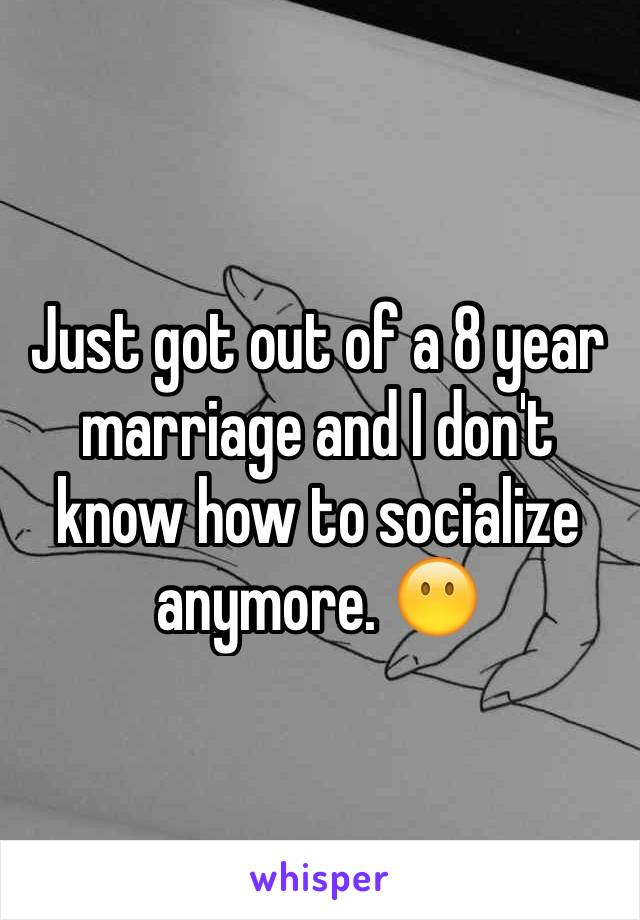 Just got out of a 8 year marriage and I don't know how to socialize anymore. 😶