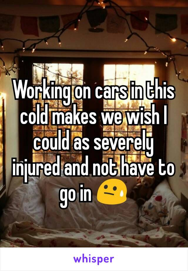 Working on cars in this cold makes we wish I could as severely injured and not have to go in 😓