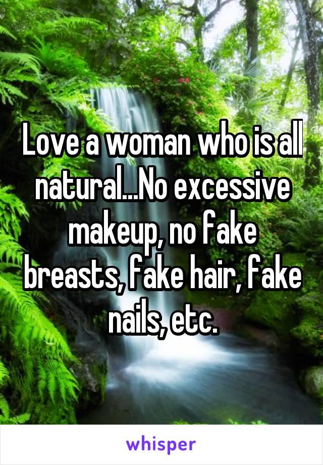 Love a woman who is all natural...No excessive makeup, no fake breasts, fake hair, fake nails, etc.