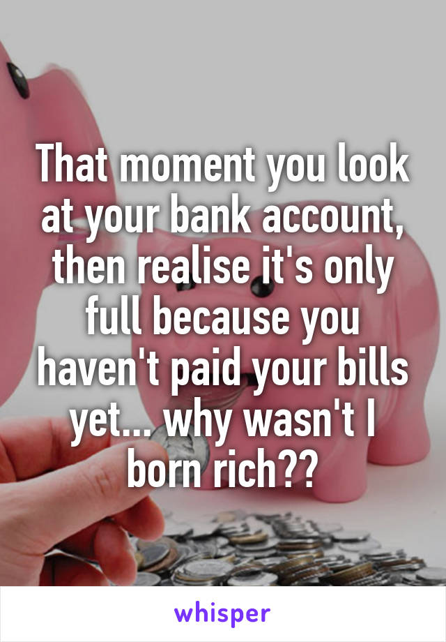 That moment you look at your bank account, then realise it's only full because you haven't paid your bills yet... why wasn't I born rich??