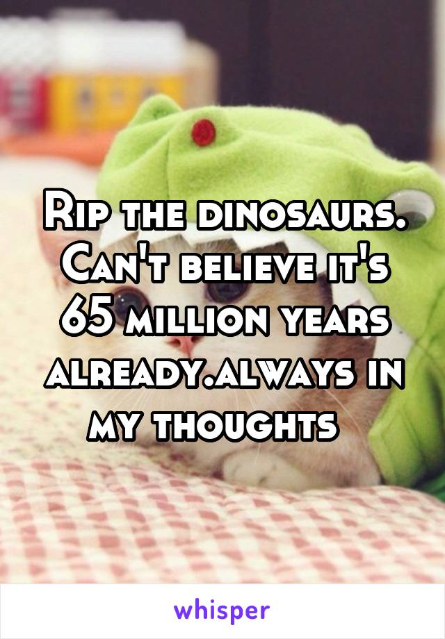 Rip the dinosaurs. Can't believe it's 65 million years already.always in my thoughts