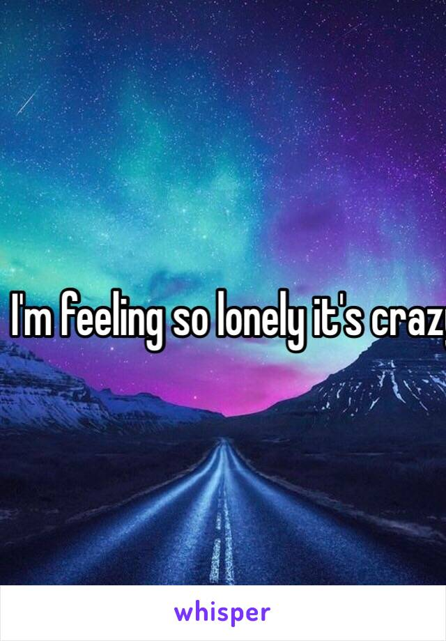 I'm feeling so lonely it's crazy....😭😭😭😭😭
