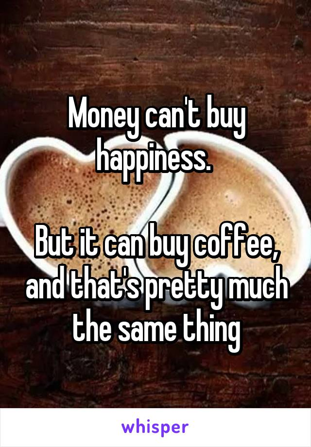 Money can't buy happiness.   But it can buy coffee, and that's pretty much the same thing