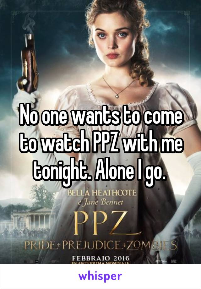No one wants to come to watch PPZ with me tonight. Alone I go.