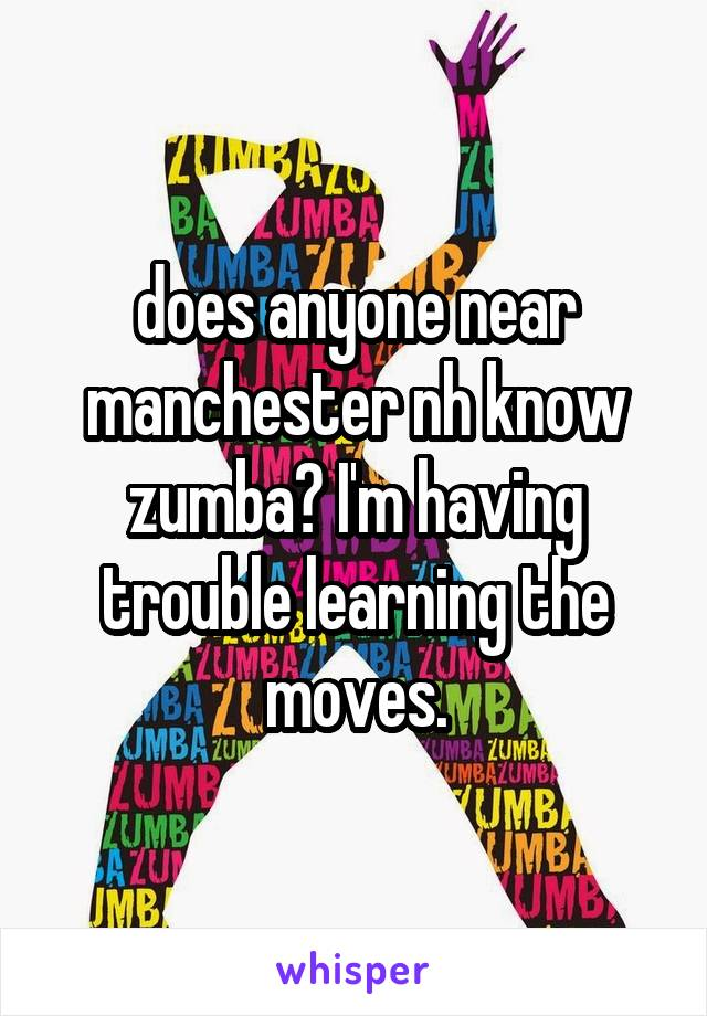 does anyone near manchester nh know zumba? I'm having trouble learning the moves.