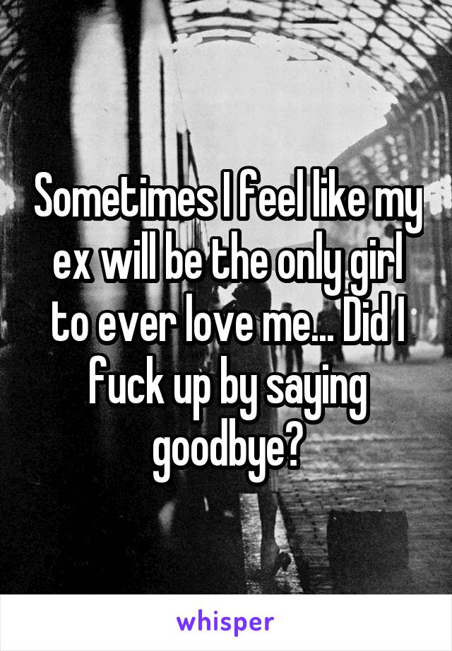 Sometimes I feel like my ex will be the only girl to ever love me... Did I fuck up by saying goodbye?