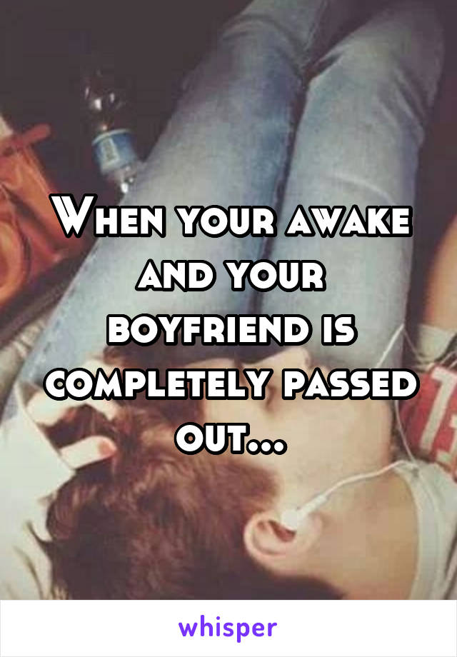 When your awake and your boyfriend is completely passed out...