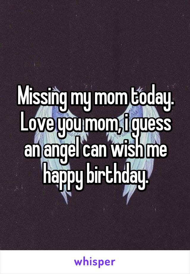 Missing my mom today. Love you mom, i guess an angel can wish me happy birthday.