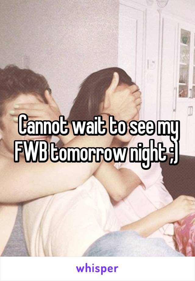 Cannot wait to see my FWB tomorrow night ;)