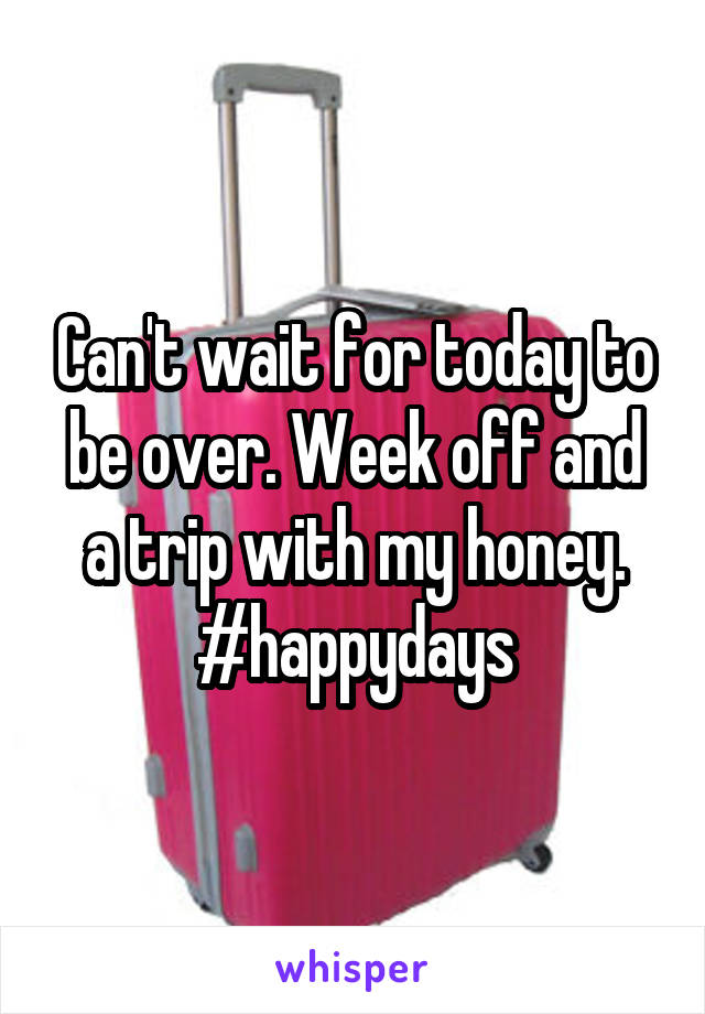 Can't wait for today to be over. Week off and a trip with my honey. #happydays