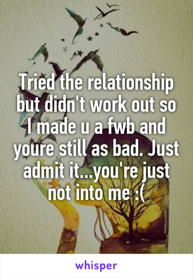 Tried the relationship but didn't work out so I made u a fwb and youre still as bad. Just admit it...you're just not into me :(