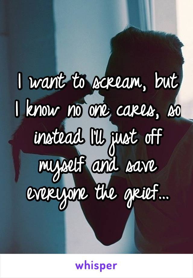 I want to scream, but I know no one cares, so instead I'll just off myself and save everyone the grief...
