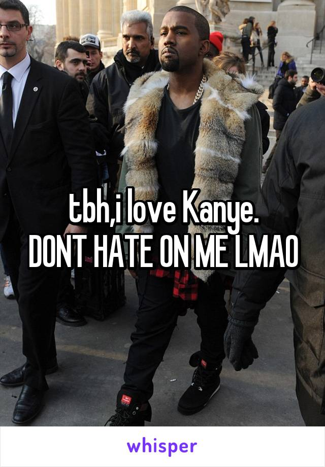 tbh,i love Kanye. DONT HATE ON ME LMAO
