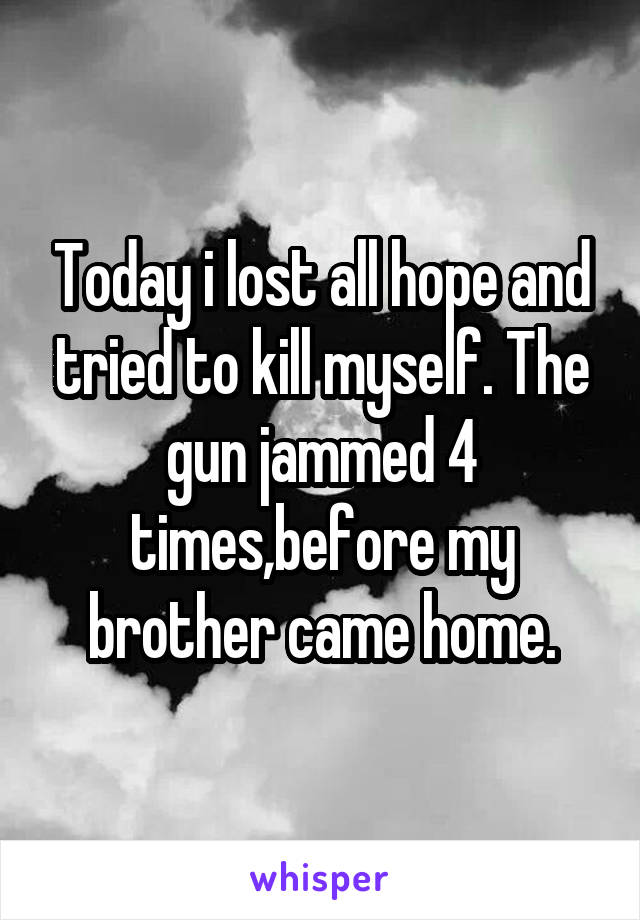 Today i lost all hope and tried to kill myself. The gun jammed 4 times,before my brother came home.