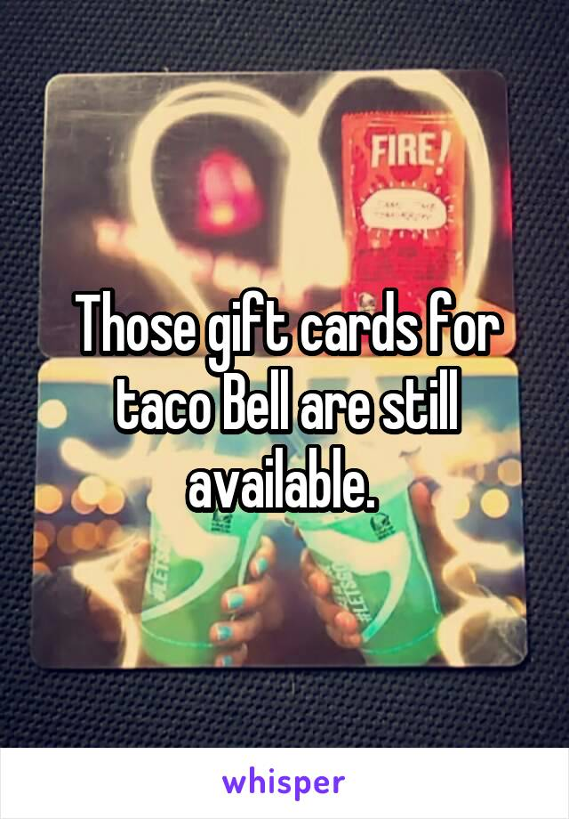 Those gift cards for taco Bell are still available.