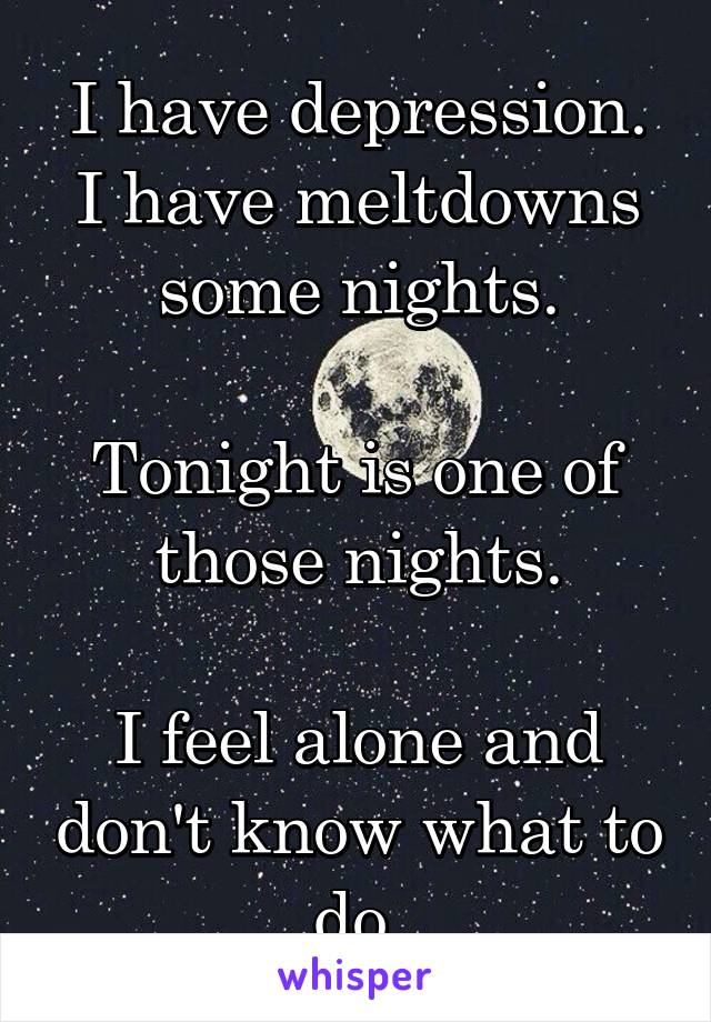 I have depression. I have meltdowns some nights.  Tonight is one of those nights.  I feel alone and don't know what to do.