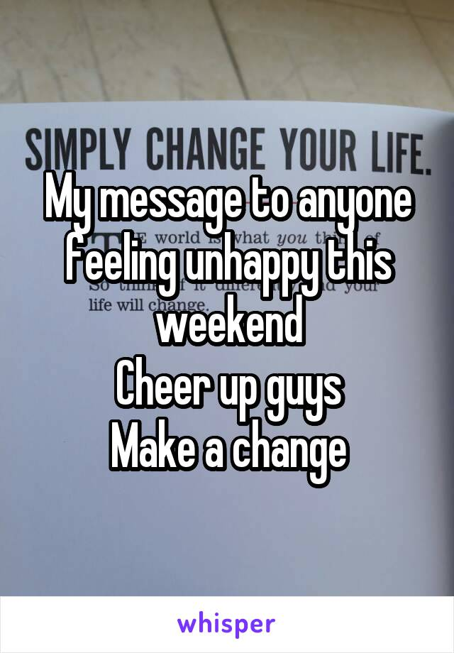 My message to anyone feeling unhappy this weekend Cheer up guys Make a change