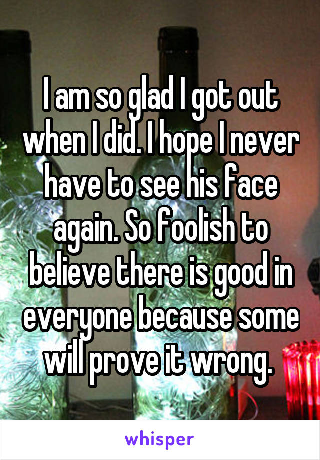 I am so glad I got out when I did. I hope I never have to see his face again. So foolish to believe there is good in everyone because some will prove it wrong.