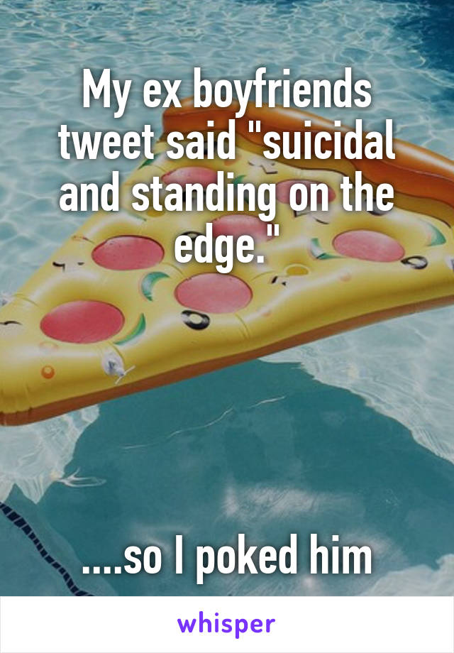 """My ex boyfriends tweet said """"suicidal and standing on the edge.""""      ....so I poked him"""