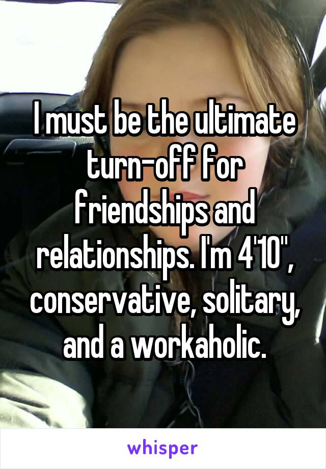 """I must be the ultimate turn-off for friendships and relationships. I'm 4'10"""", conservative, solitary, and a workaholic."""