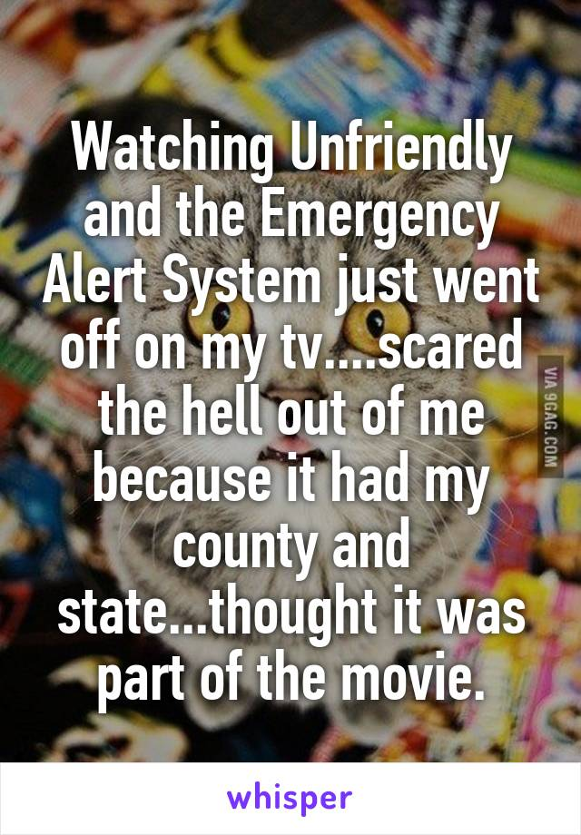 Watching Unfriendly and the Emergency Alert System just went off on my tv....scared the hell out of me because it had my county and state...thought it was part of the movie.