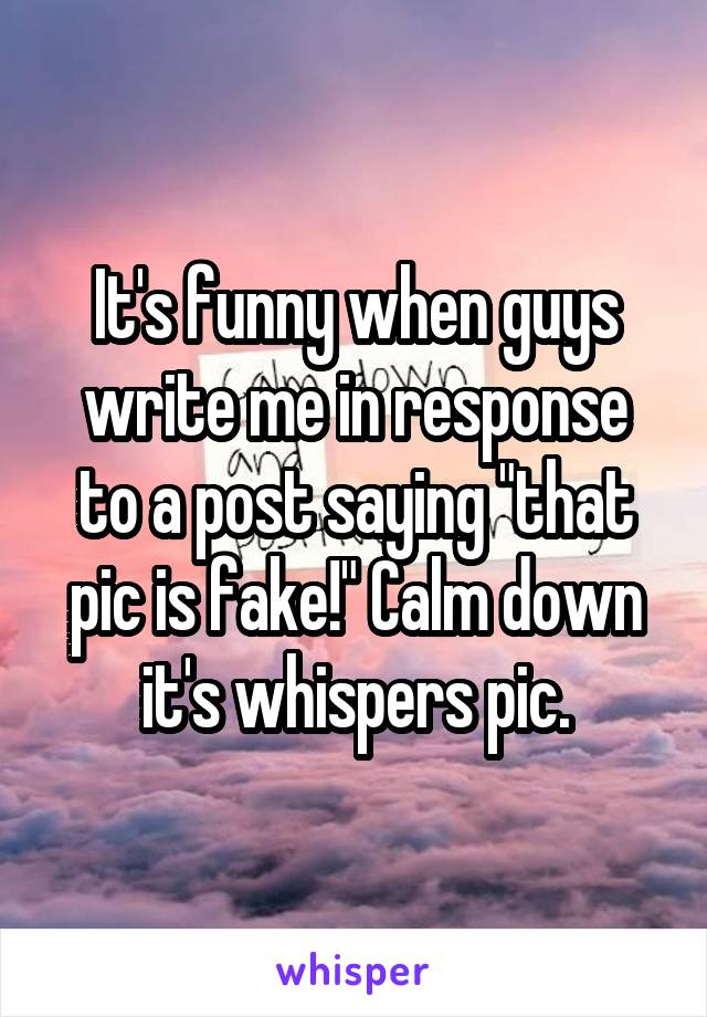 """It's funny when guys write me in response to a post saying """"that pic is fake!"""" Calm down it's whispers pic."""