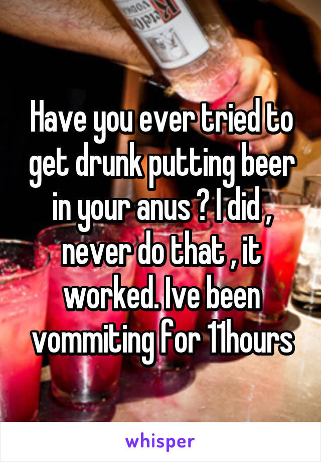 Have you ever tried to get drunk putting beer in your anus ? I did , never do that , it worked. Ive been vommiting for 11hours
