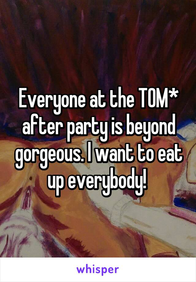 Everyone at the TOM* after party is beyond gorgeous. I want to eat up everybody!
