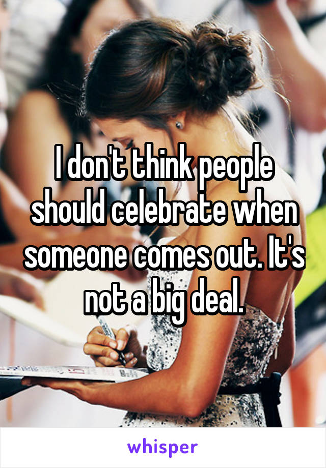I don't think people should celebrate when someone comes out. It's not a big deal.