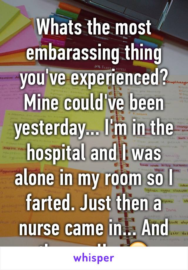 Whats the most embarassing thing you've experienced? Mine could've been yesterday... I'm in the hospital and I was alone in my room so I farted. Just then a nurse came in... And the smell... 😂