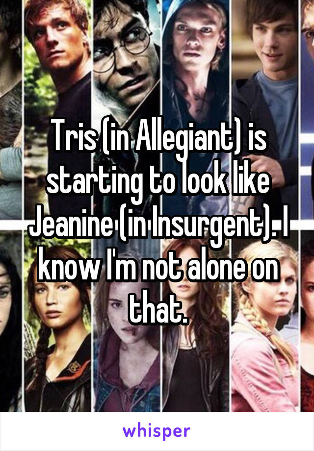 Tris (in Allegiant) is starting to look like Jeanine (in Insurgent). I know I'm not alone on that.