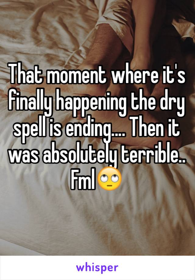 That moment where it's finally happening the dry spell is ending.... Then it was absolutely terrible.. Fml🙄