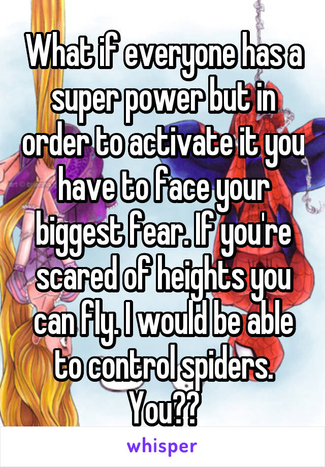 What if everyone has a super power but in order to activate it you have to face your biggest fear. If you're scared of heights you can fly. I would be able to control spiders. You??