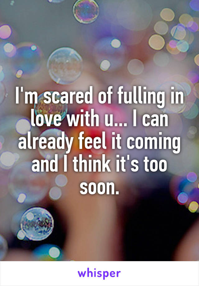 I'm scared of fulling in love with u... I can already feel it coming and I think it's too soon.